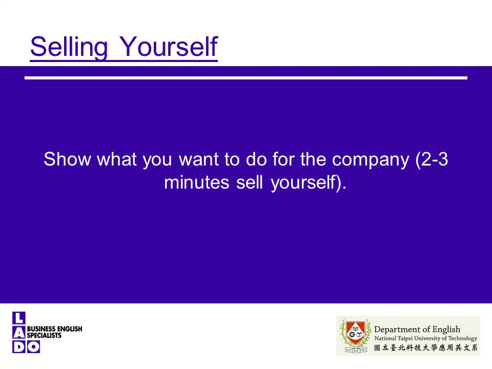 Selling Yourself Show what you want to do for the company (2-3 minutes sell yourself).