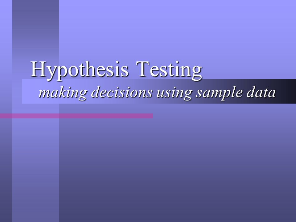 Hypothesis Testing making decisions using sample data