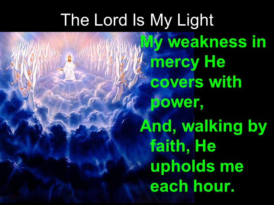 The Lord Is My Light My weakness in mercy He covers with power, And, walking by faith, He upholds me each hour.