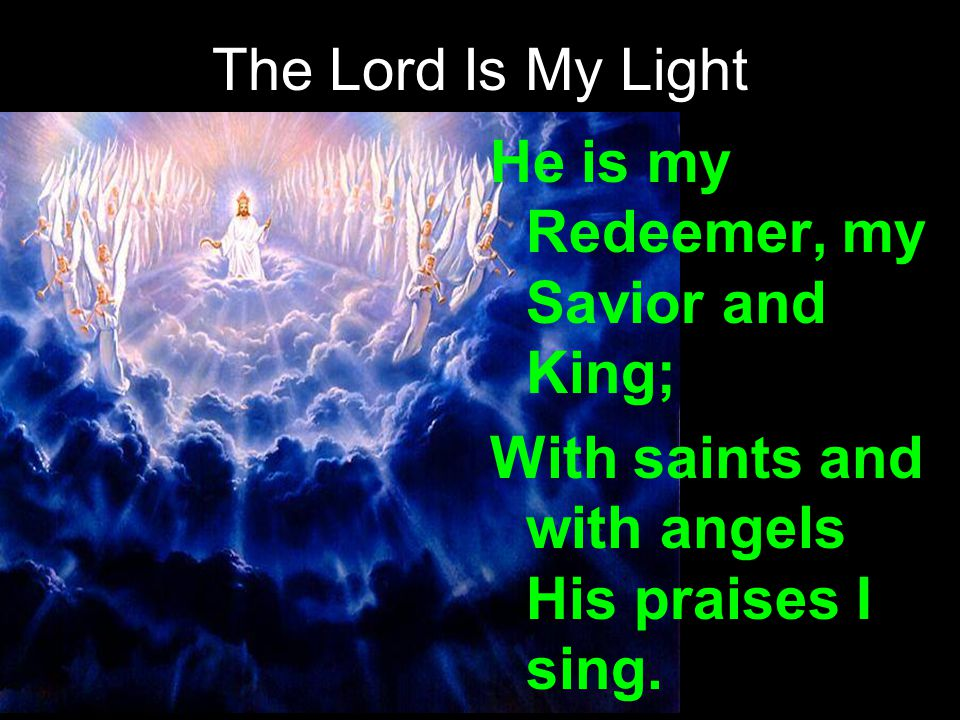 The Lord Is My Light He is my Redeemer, my Savior and King; With saints and with angels His praises I sing.