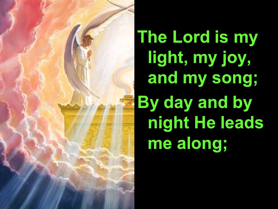 The Lord is my light, my joy, and my song; By day and by night He leads me along;