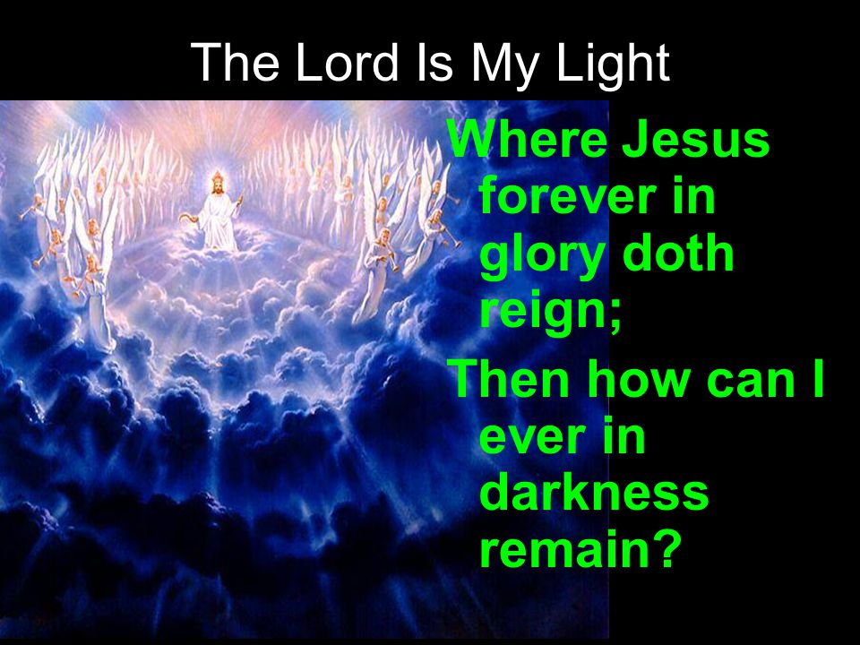 The Lord Is My Light Where Jesus forever in glory doth reign; Then how can I ever in darkness remain