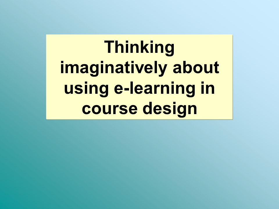 Thinking imaginatively about using e-learning in course design