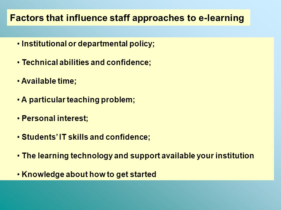Factors that influence staff approaches to e-learning Institutional or departmental policy; Technical abilities and confidence; Available time; A particular teaching problem; Personal interest; Students' IT skills and confidence; The learning technology and support available your institution Knowledge about how to get started