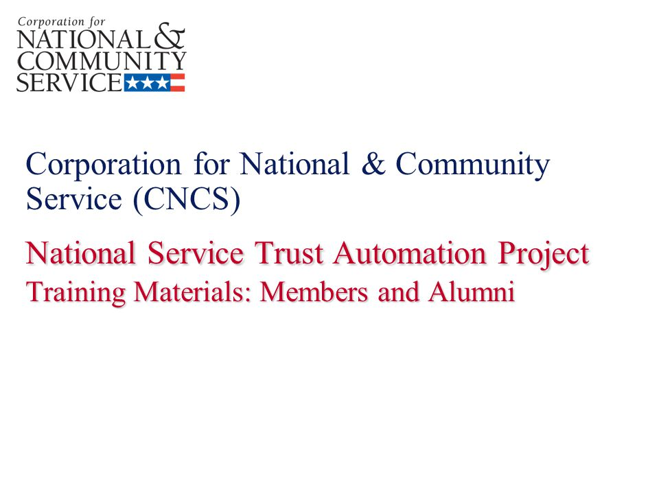 National Service Trust Automation Project Training Materials: Members and Alumni Corporation for National & Community Service (CNCS) National Service Trust Automation Project Training Materials: Members and Alumni