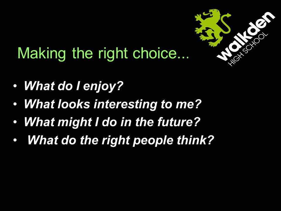 Making the right choice... What do I enjoy. What looks interesting to me.
