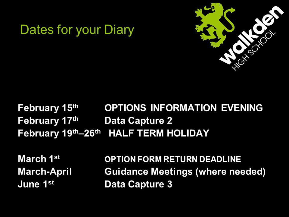 Dates for your Diary February 15 th OPTIONS INFORMATION EVENING February 17 th Data Capture 2 February 19 th –26 th HALF TERM HOLIDAY March 1 st OPTION FORM RETURN DEADLINE March-AprilGuidance Meetings (where needed) June 1 st Data Capture 3