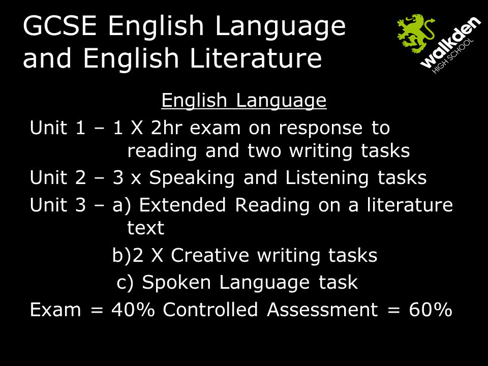 GCSE English Language and English Literature English Language Unit 1 – 1 X 2hr exam on response to reading and two writing tasks Unit 2 – 3 x Speaking and Listening tasks Unit 3 – a) Extended Reading on a literature text b)2 X Creative writing tasks c) Spoken Language task Exam = 40% Controlled Assessment = 60%