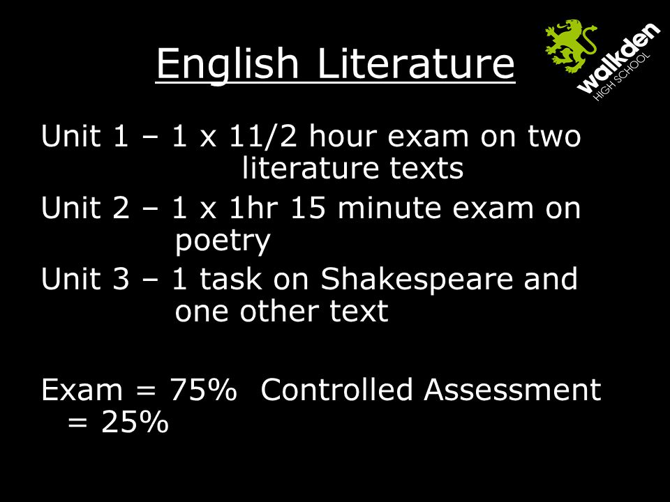 English Literature Unit 1 – 1 x 11/2 hour exam on two literature texts Unit 2 – 1 x 1hr 15 minute exam on poetry Unit 3 – 1 task on Shakespeare and one other text Exam = 75% Controlled Assessment = 25%