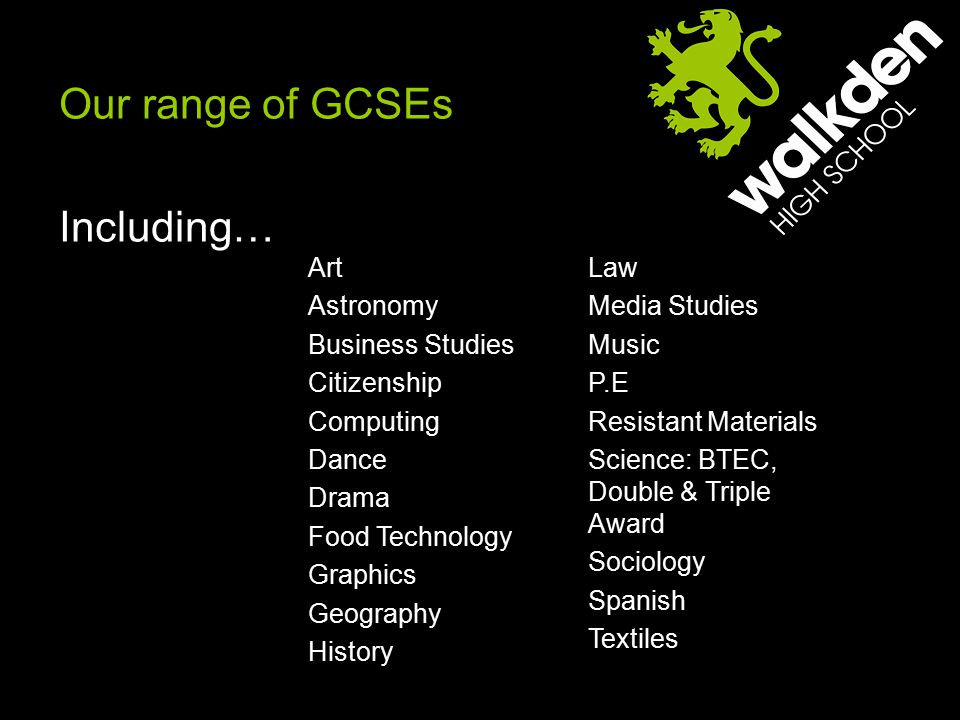 Red Pathway Our range of GCSEs Including… Art Astronomy Business Studies Citizenship Computing Dance Drama Food Technology Graphics Geography History Law Media Studies Music P.E Resistant Materials Science: BTEC, Double & Triple Award Sociology Spanish Textiles