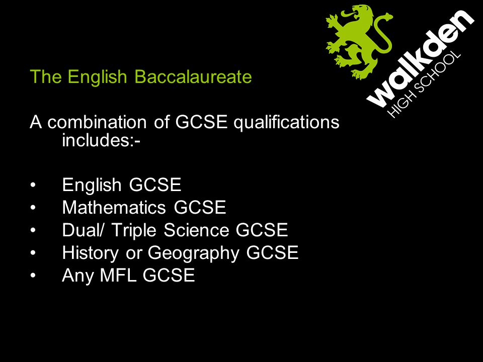 The English Baccalaureate A combination of GCSE qualifications includes:- English GCSE Mathematics GCSE Dual/ Triple Science GCSE History or Geography GCSE Any MFL GCSE