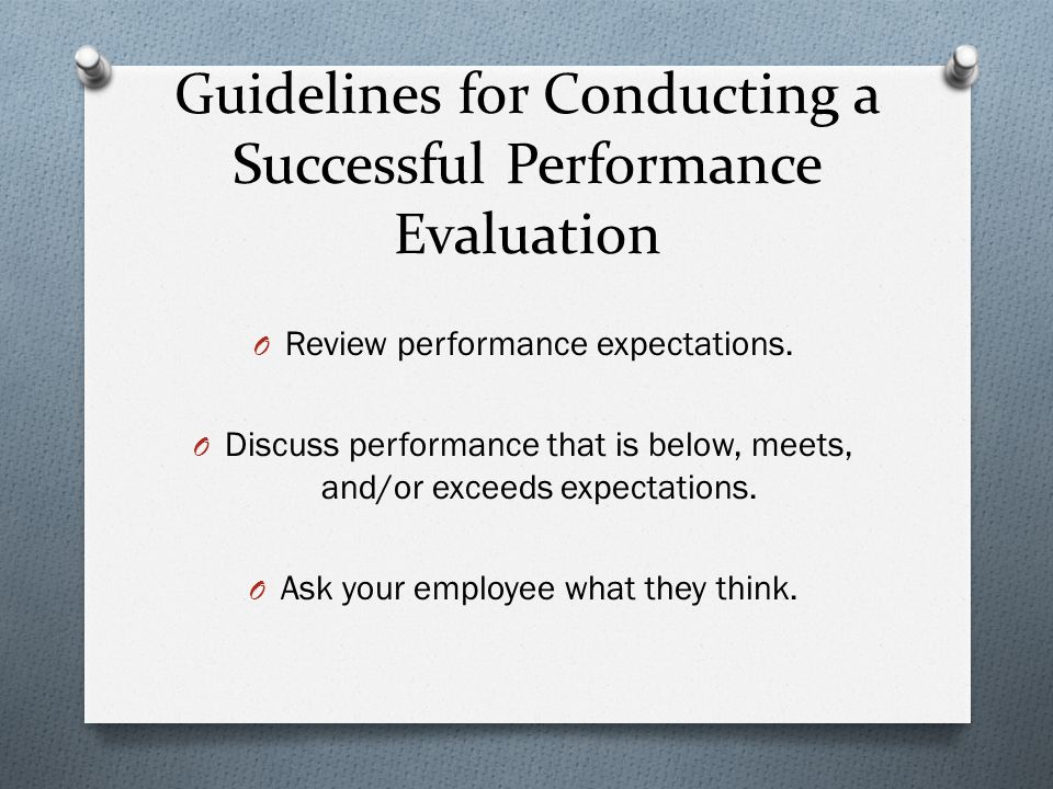 Guidelines for Conducting a Successful Performance Evaluation O Review performance expectations.