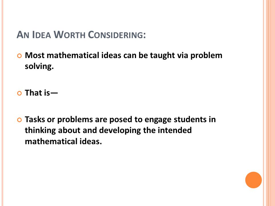 A N I DEA W ORTH C ONSIDERING : Most mathematical ideas can be taught via problem solving.