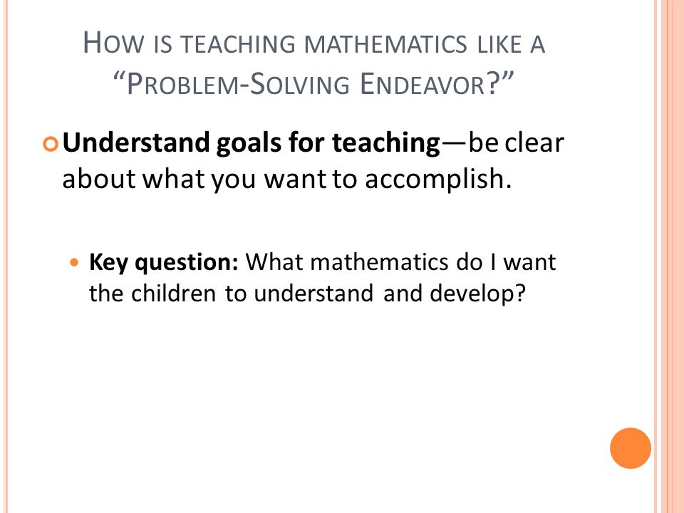 H OW IS TEACHING MATHEMATICS LIKE A P ROBLEM -S OLVING E NDEAVOR Understand goals for teaching—be clear about what you want to accomplish.