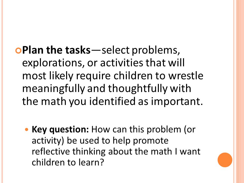 Plan the tasks—select problems, explorations, or activities that will most likely require children to wrestle meaningfully and thoughtfully with the math you identified as important.
