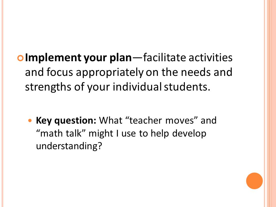 Implement your plan—facilitate activities and focus appropriately on the needs and strengths of your individual students.