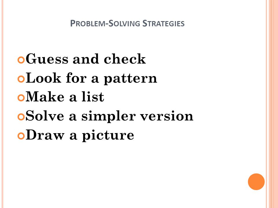 P ROBLEM -S OLVING S TRATEGIES Guess and check Look for a pattern Make a list Solve a simpler version Draw a picture