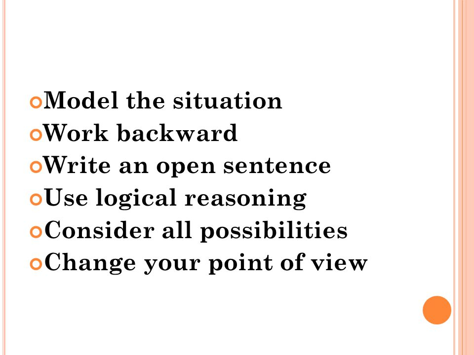Model the situation Work backward Write an open sentence Use logical reasoning Consider all possibilities Change your point of view