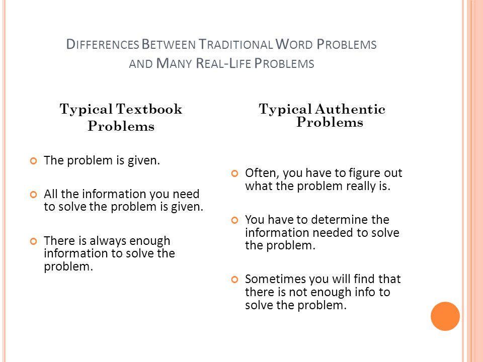 D IFFERENCES B ETWEEN T RADITIONAL W ORD P ROBLEMS AND M ANY R EAL -L IFE P ROBLEMS Typical Textbook Problems The problem is given.
