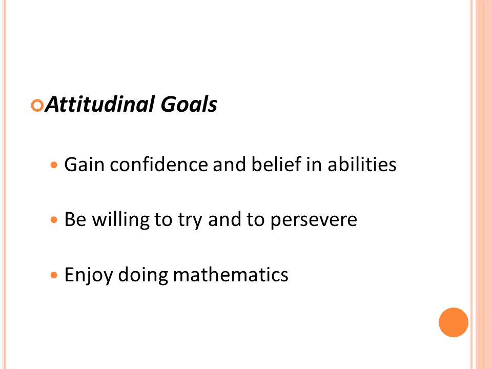 Attitudinal Goals Gain confidence and belief in abilities Be willing to try and to persevere Enjoy doing mathematics