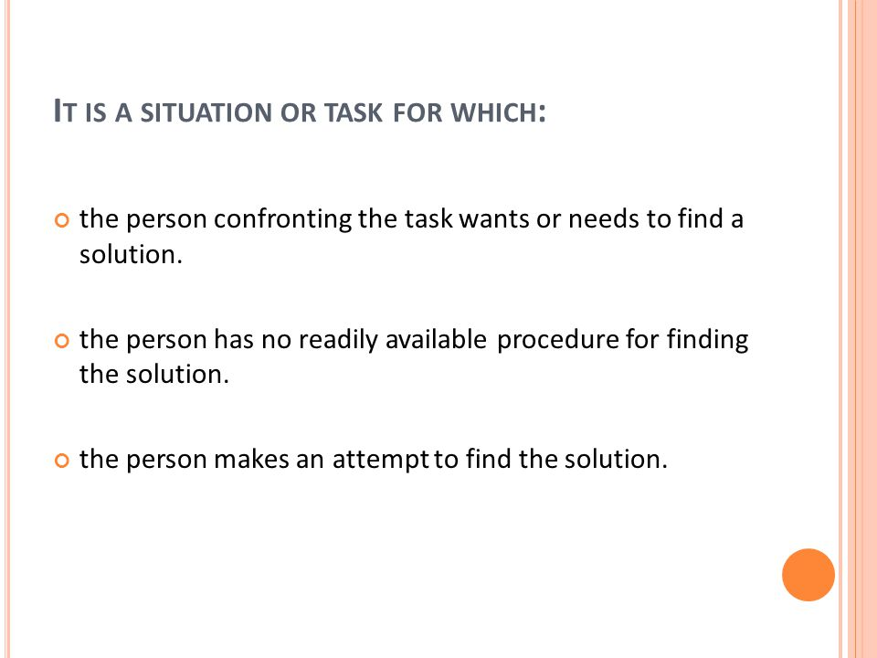 I T IS A SITUATION OR TASK FOR WHICH : the person confronting the task wants or needs to find a solution.