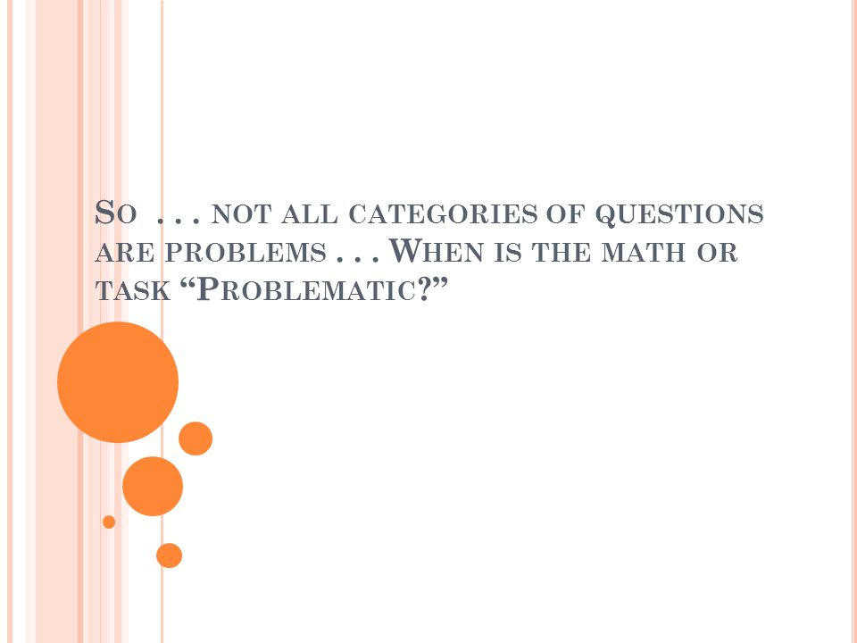 S O... NOT ALL CATEGORIES OF QUESTIONS ARE PROBLEMS... W HEN IS THE MATH OR TASK P ROBLEMATIC