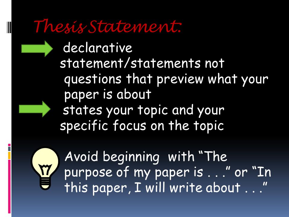 Thesis Statement: declarative statement/statements not questions that preview what your paper is about states your topic and your specific focus on the topic Avoid beginning with The purpose of my paper is... or In this paper, I will write about...