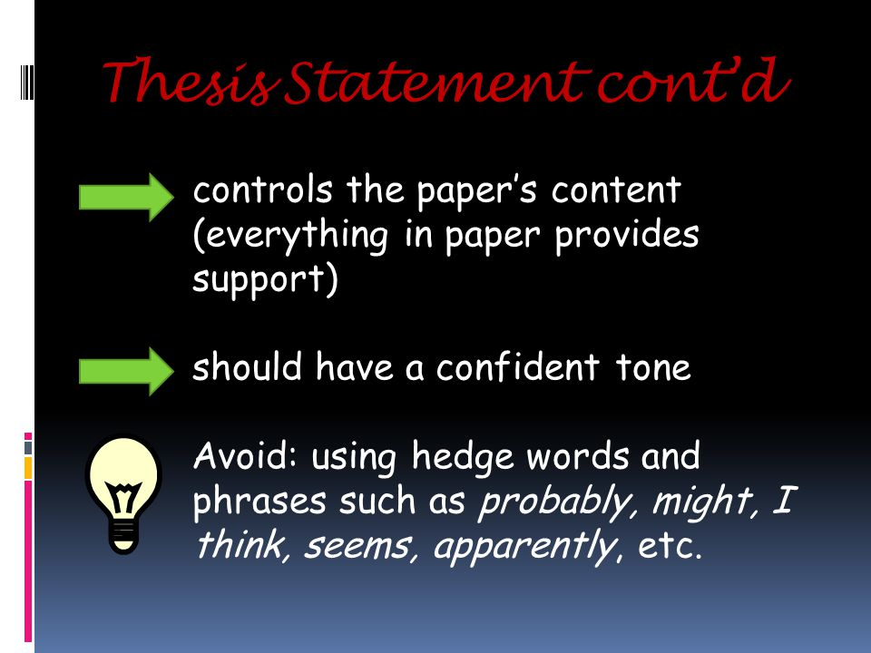 Thesis Statement cont'd controls the paper's content (everything in paper provides support) should have a confident tone Avoid: using hedge words and phrases such as probably, might, I think, seems, apparently, etc.