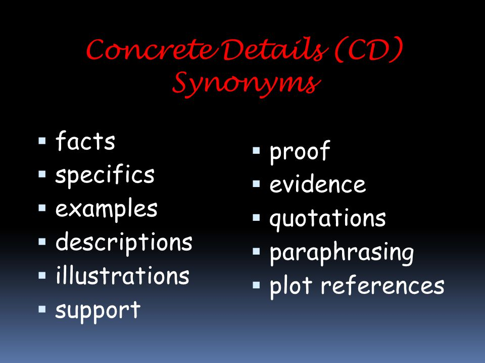 Concrete Details (CD) Synonyms  facts  specifics  examples  descriptions  illustrations  support  proof  evidence  quotations  paraphrasing  plot references