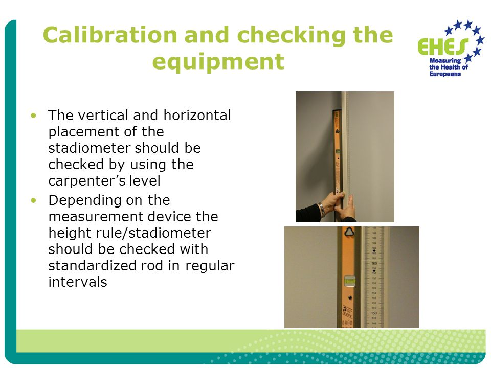 Calibration and checking the equipment The vertical and horizontal placement of the stadiometer should be checked by using the carpenter's level Depending on the measurement device the height rule/stadiometer should be checked with standardized rod in regular intervals