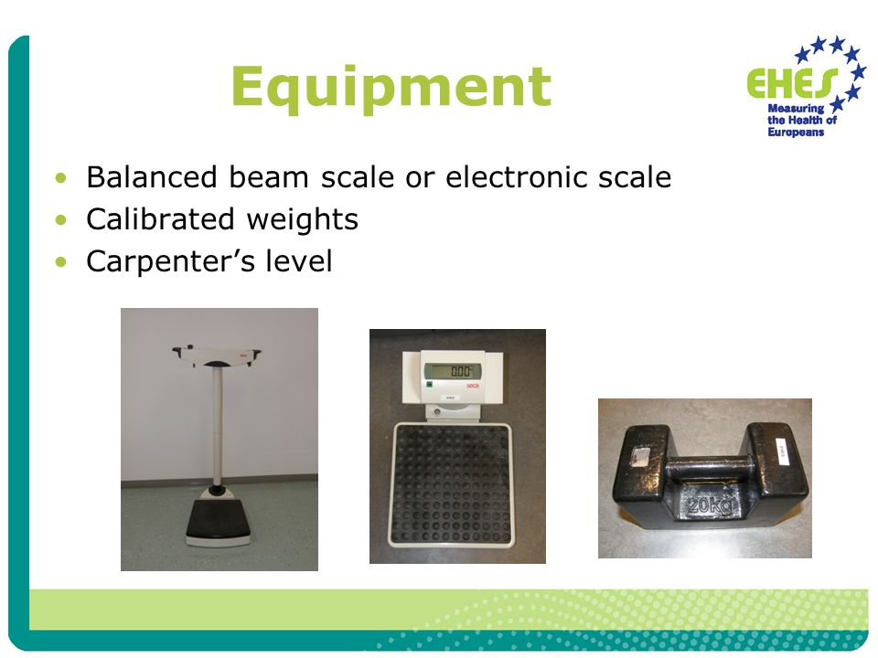 Equipment Balanced beam scale or electronic scale Calibrated weights Carpenter's level