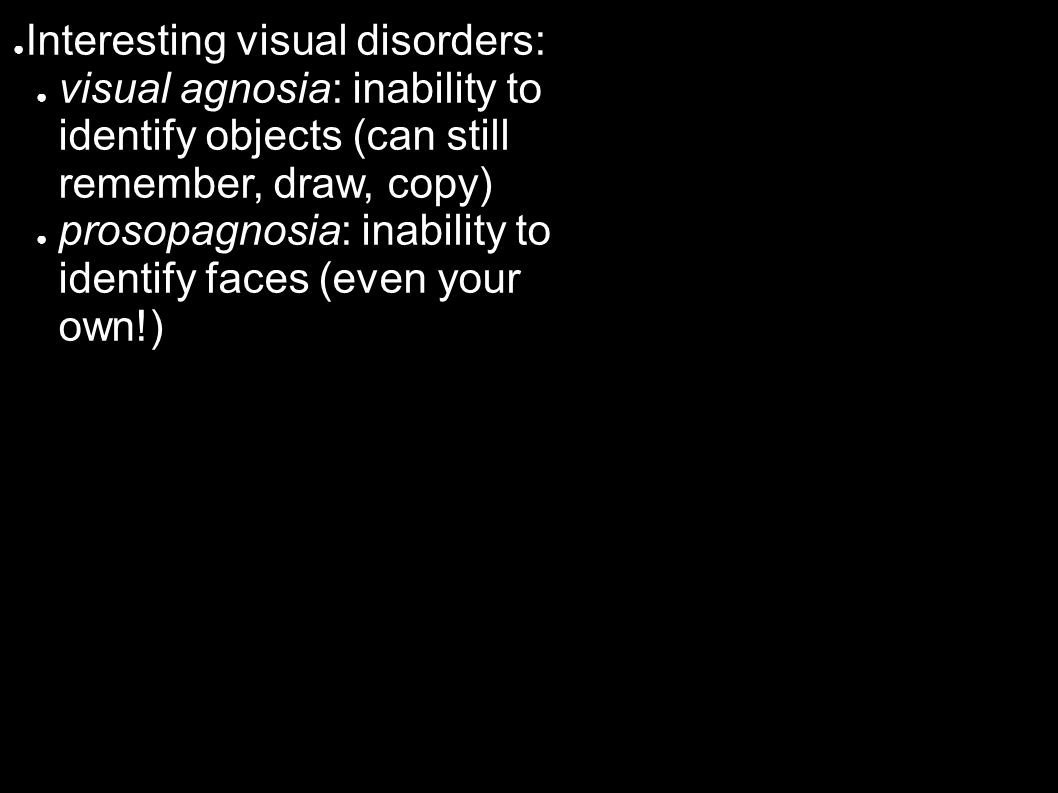 ● Interesting visual disorders: ● visual agnosia: inability to identify objects (can still remember, draw, copy) ● prosopagnosia: inability to identify faces (even your own!)