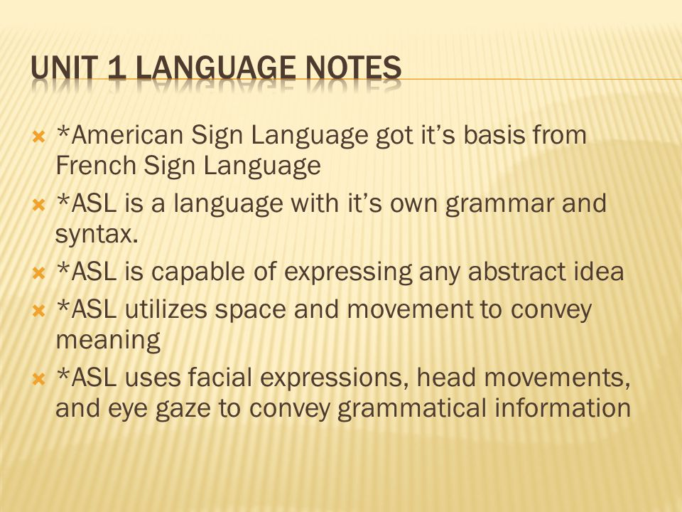  *American Sign Language got it's basis from French Sign Language  *ASL is a language with it's own grammar and syntax.