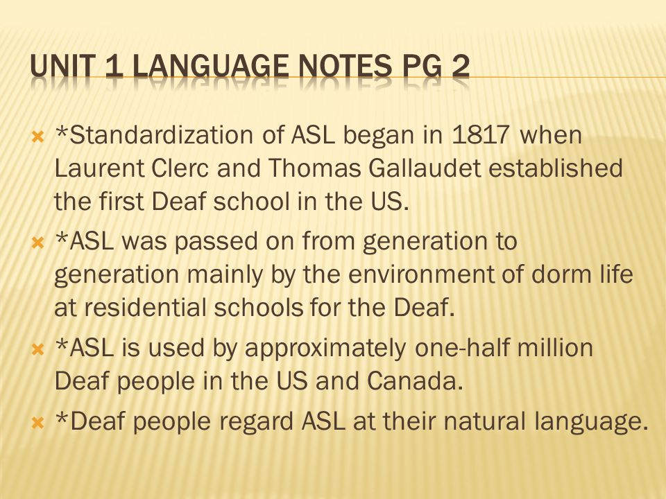  *Standardization of ASL began in 1817 when Laurent Clerc and Thomas Gallaudet established the first Deaf school in the US.