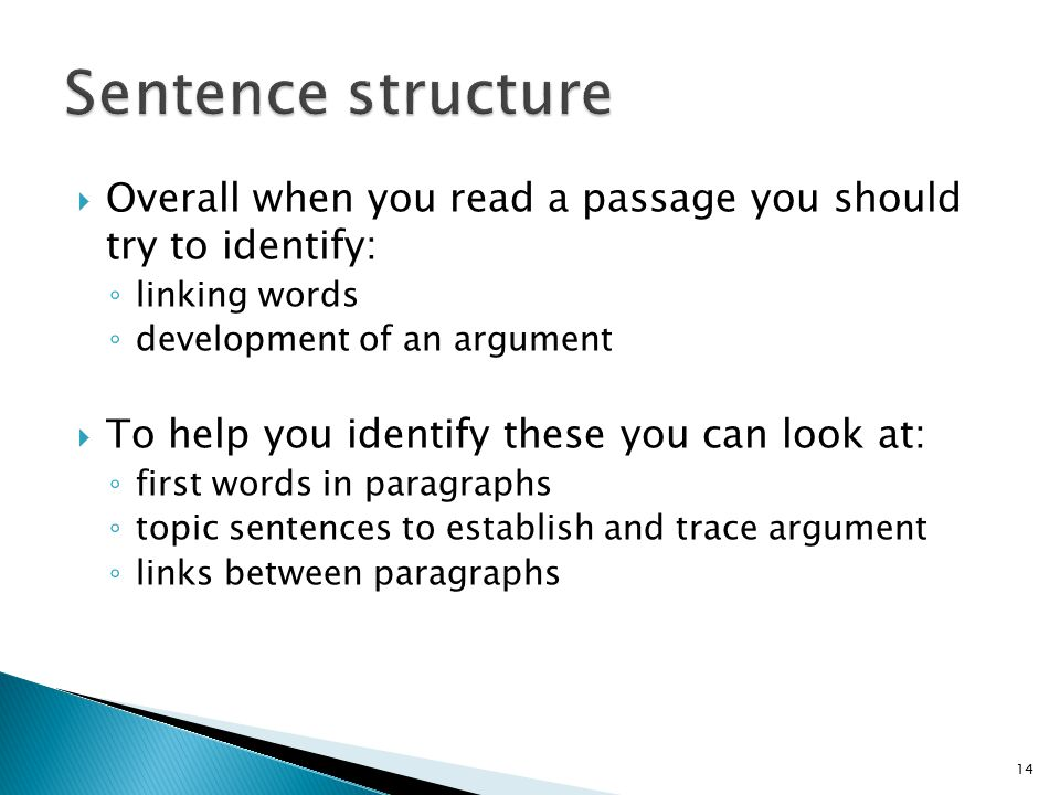  Overall when you read a passage you should try to identify: ◦ linking words ◦ development of an argument  To help you identify these you can look at: ◦ first words in paragraphs ◦ topic sentences to establish and trace argument ◦ links between paragraphs 14