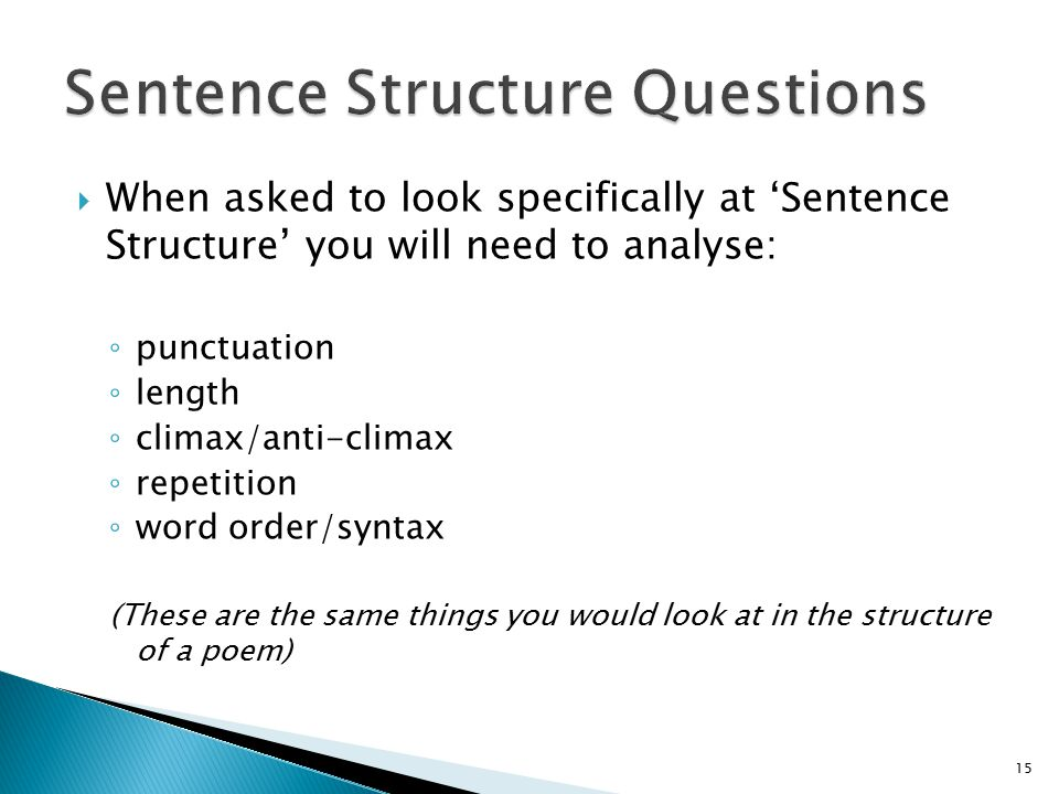  When asked to look specifically at 'Sentence Structure' you will need to analyse: ◦ punctuation ◦ length ◦ climax/anti-climax ◦ repetition ◦ word order/syntax (These are the same things you would look at in the structure of a poem) 15