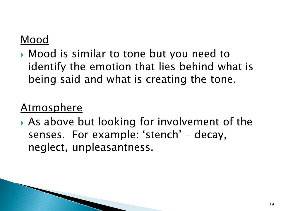 Mood  Mood is similar to tone but you need to identify the emotion that lies behind what is being said and what is creating the tone.