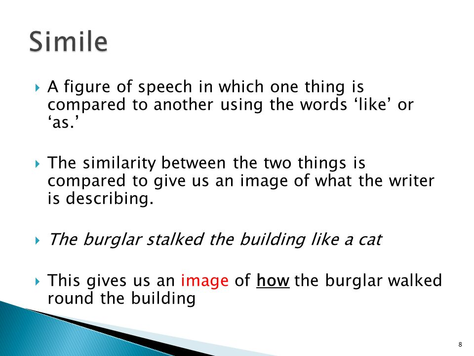  A figure of speech in which one thing is compared to another using the words 'like' or 'as.'  The similarity between the two things is compared to give us an image of what the writer is describing.