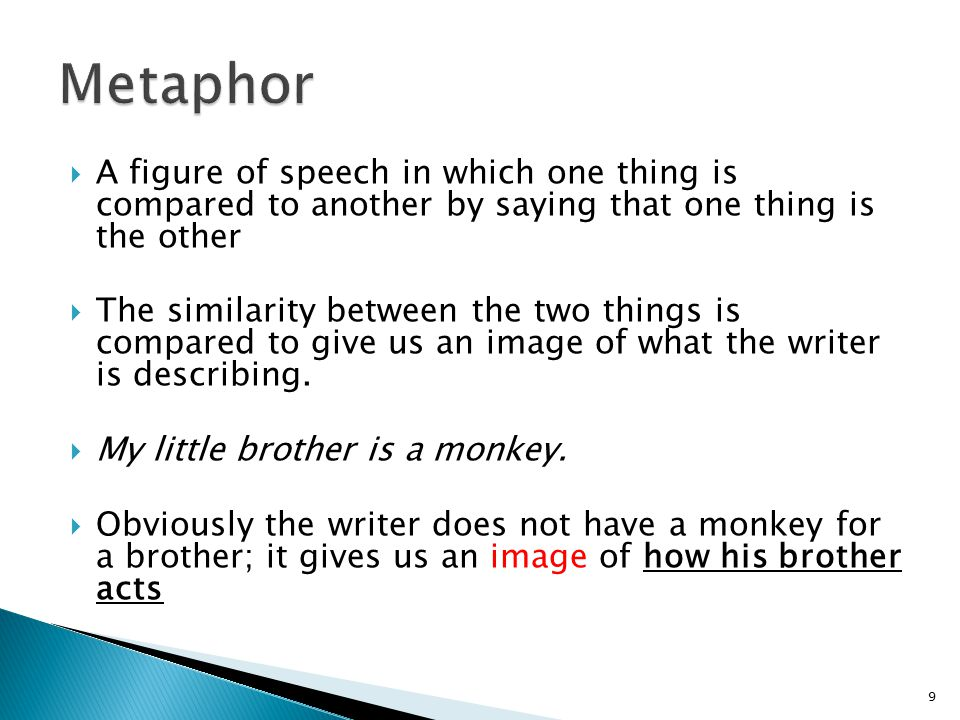  A figure of speech in which one thing is compared to another by saying that one thing is the other  The similarity between the two things is compared to give us an image of what the writer is describing.