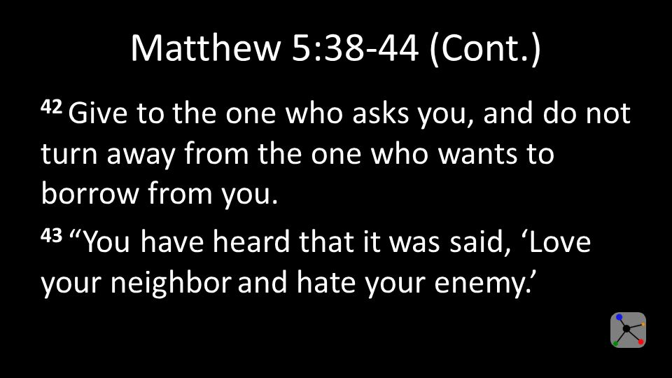 Matthew 5:38-44 (Cont.) 42 Give to the one who asks you, and do not turn away from the one who wants to borrow from you.
