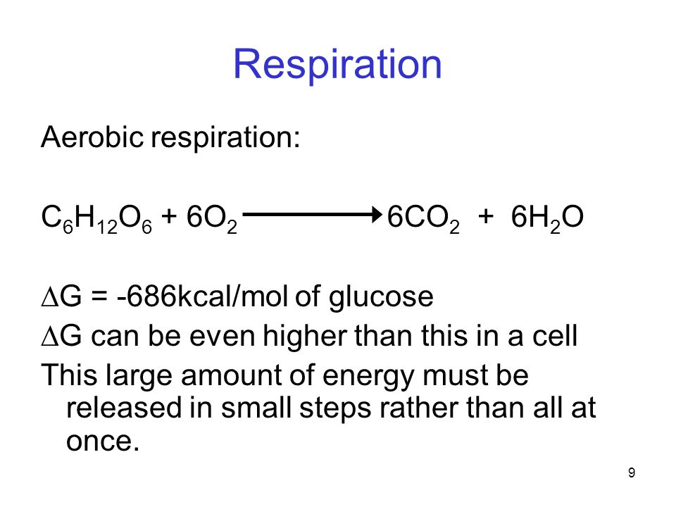 9 Respiration Aerobic respiration: C 6 H 12 O 6 + 6O 2 6CO 2 + 6H 2 O  G = -686kcal/mol of glucose  G can be even higher than this in a cell This large amount of energy must be released in small steps rather than all at once.
