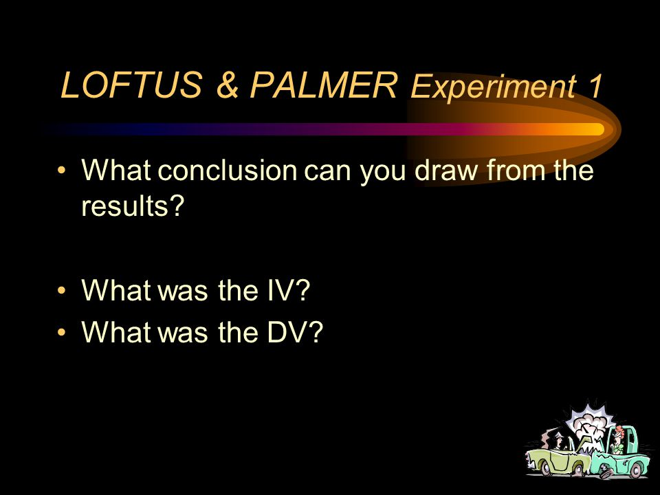 LOFTUS & PALMER Experiment 1 Results –Contacted 31.8 –Hit 34.0 –Bumped38.1 –Collided39.3 –Smashed40.8