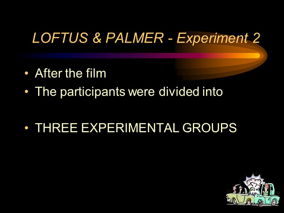 LOFTUS & PALMER - Experiment 2 The participants students The procedure - Students watched a one minute film which showed a 4 second multiple car accident