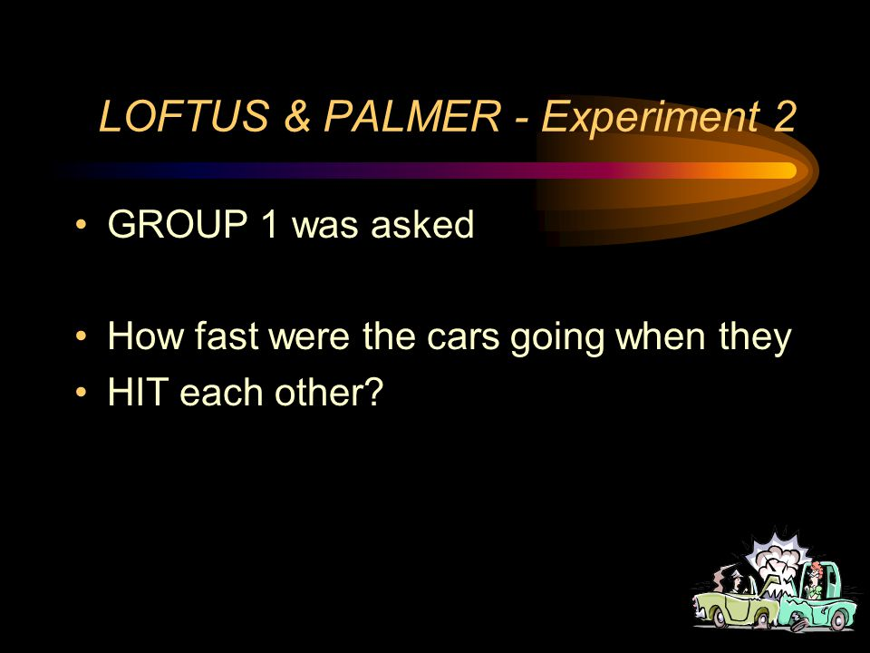 LOFTUS & PALMER - Experiment 2 After the film The participants were divided into THREE EXPERIMENTAL GROUPS