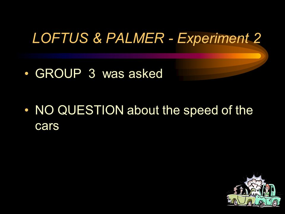 LOFTUS & PALMER - Experiment 2 GROUP 2 was asked How fast were the cars going when they SMASHED INTO each other