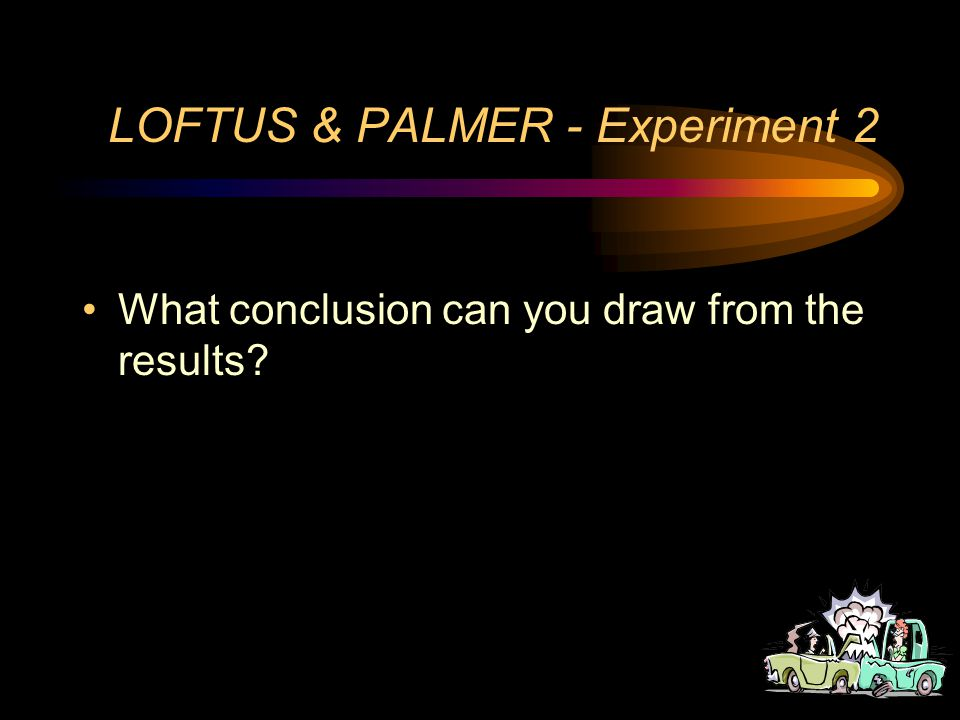 LOFTUS & PALMER - Experiment 2 What was the DV in the second experiment