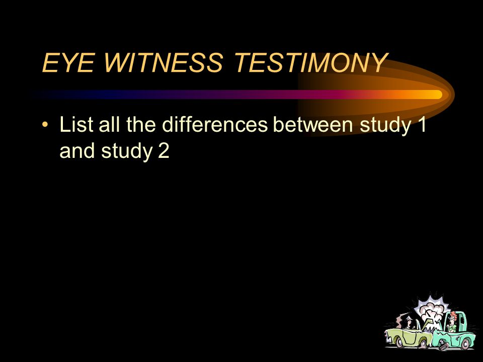 EYE WITNESS TESTIMONY In this second study Memory has been altered As all participants asked the glass question Two types of info go into memory –Your perception –Information you get after the event