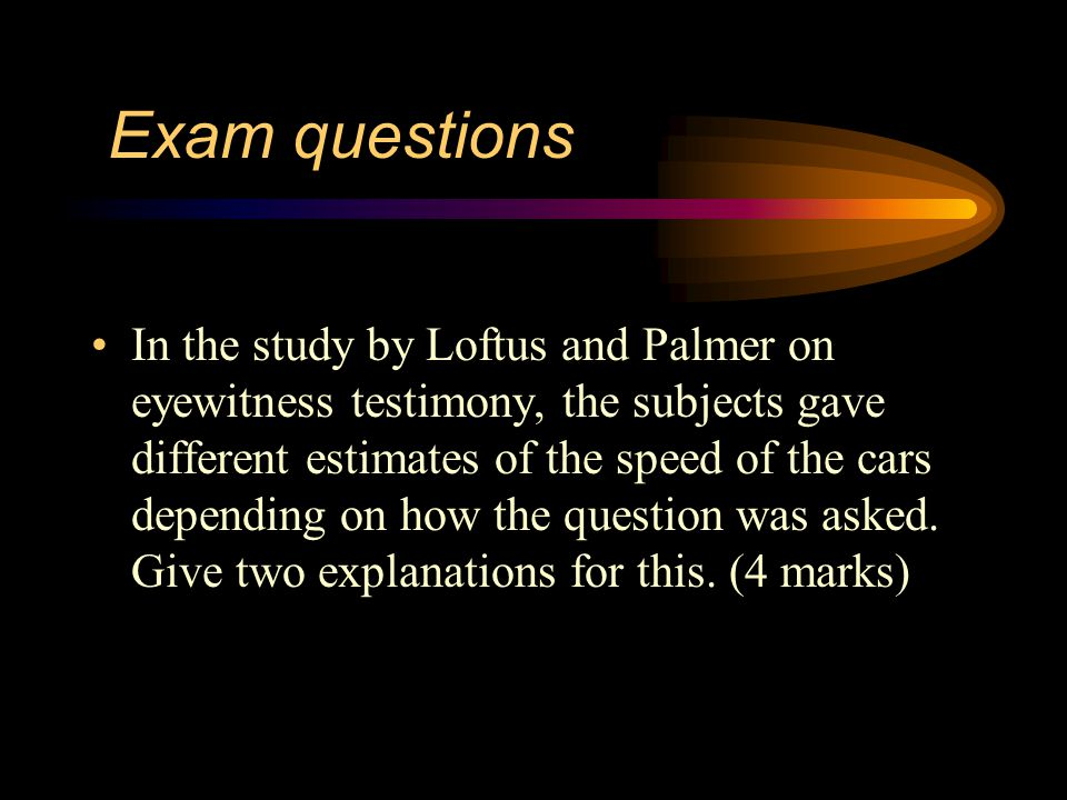 Exam questions In the study by Loftus & Palmer, the subjects were shown film clips of car accidents.