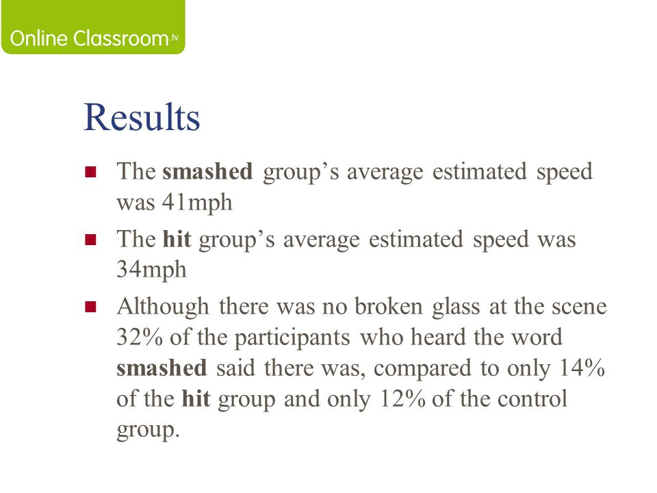 Results The smashed group's average estimated speed was 41mph The hit group's average estimated speed was 34mph Although there was no broken glass at the scene 32% of the participants who heard the word smashed said there was, compared to only 14% of the hit group and only 12% of the control group.