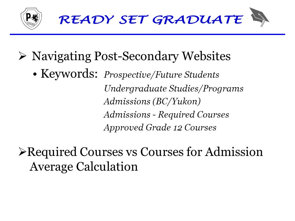  Navigating Post-Secondary Websites Keywords: Prospective/Future Students Undergraduate Studies/Programs Admissions (BC/Yukon) Admissions - Required Courses Approved Grade 12 Courses  Required Courses vs Courses for Admission Average Calculation